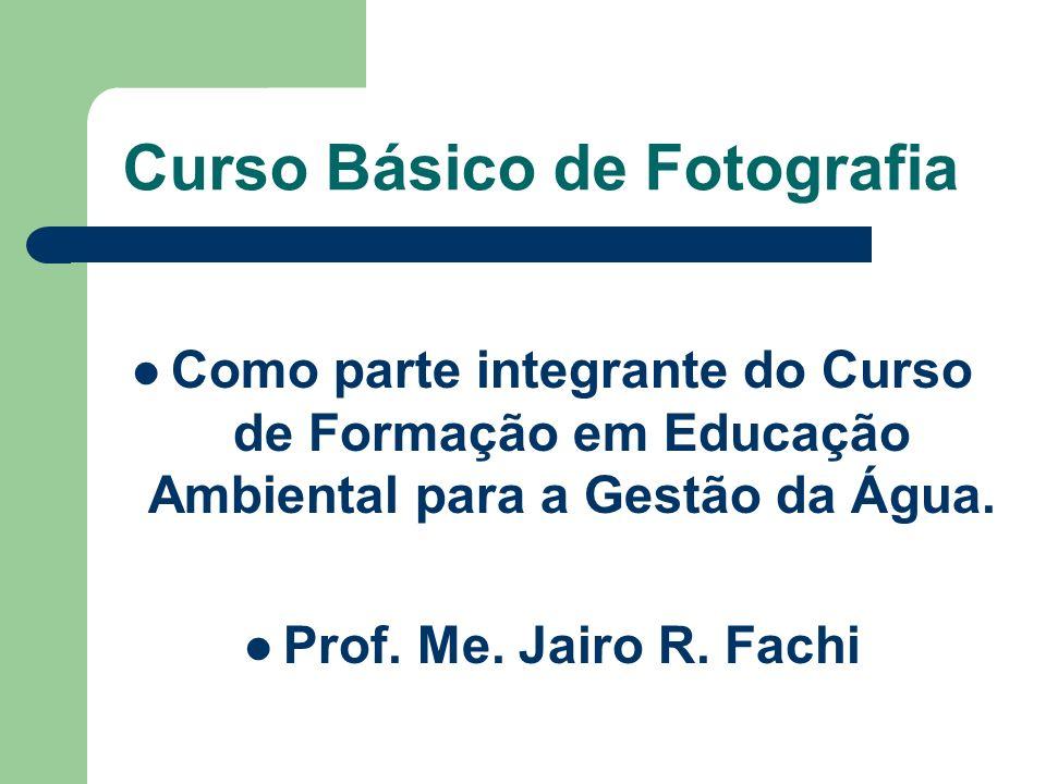 Curso Básico de Fotografia Como parte integrante do Curso de Formação em Educação Ambiental para a Gestão da Água. Prof. Me. Jairo R. Fachi