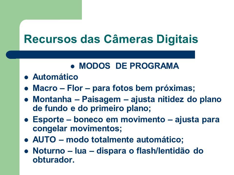 Recursos das Câmeras Digitais MODOS DE PROGRAMA Automático Macro – Flor – para fotos bem próximas; Montanha – Paisagem – ajusta nitidez do plano de fu