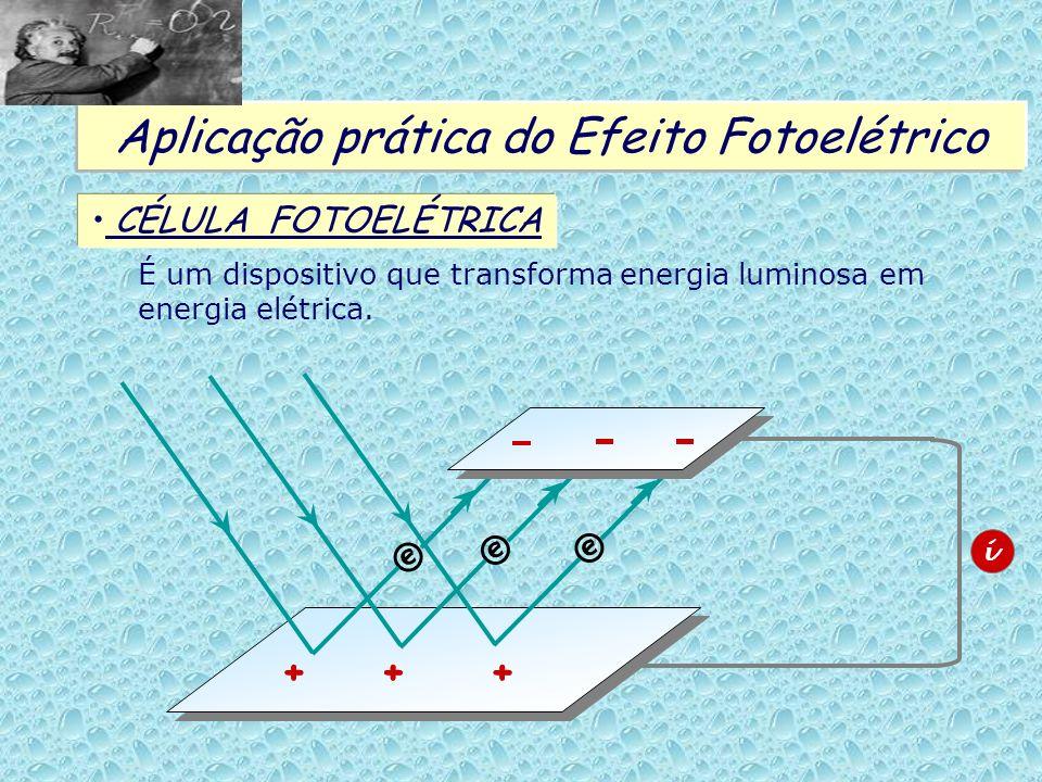 Aplicação prática do Efeito Fotoelétrico CÉLULA FOTOELÉTRICA É um dispositivo que transforma energia luminosa em energia elétrica. ©©© +++ i +++