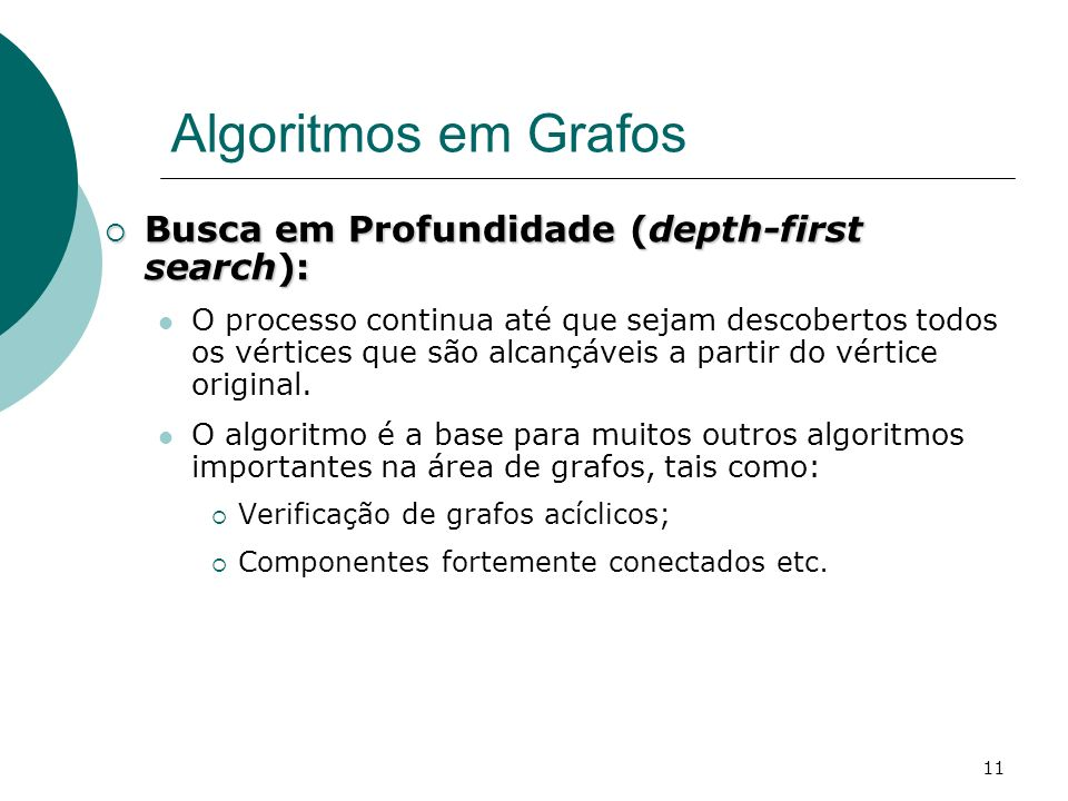 11 Algoritmos em Grafos Busca em Profundidade (depth-first search): Busca em Profundidade (depth-first search): O processo continua até que sejam desc