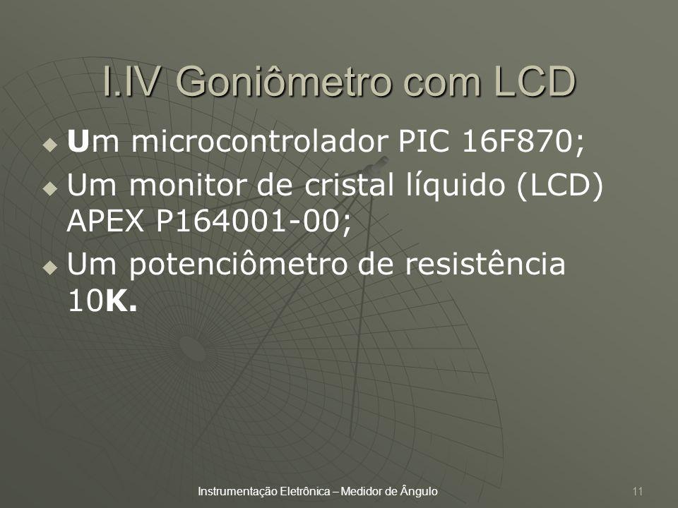 11 I.IV Goniômetro com LCD Um microcontrolador PIC 16F870; Um monitor de cristal líquido (LCD) APEX P164001-00; Um potenciômetro de resistência 10K. I