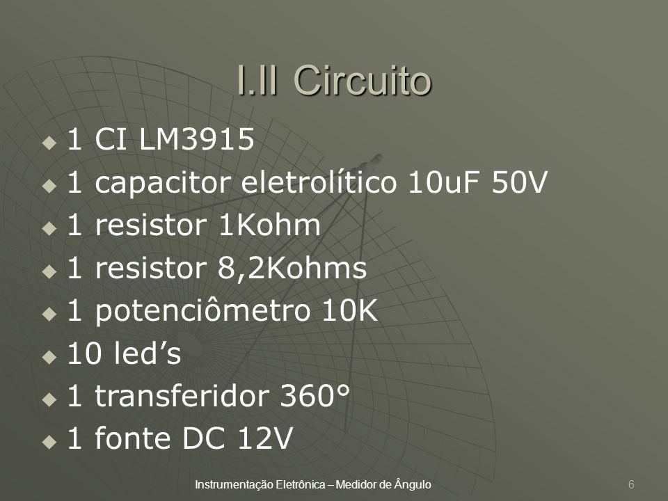 I.II Circuito 6 1 CI LM3915 1 capacitor eletrolítico 10uF 50V 1 resistor 1Kohm 1 resistor 8,2Kohms 1 potenciômetro 10K 10 leds 1 transferidor 360° 1 f