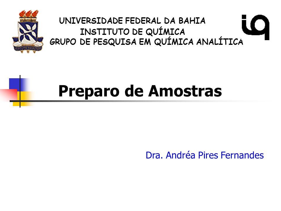 Dra. Andréa Pires Fernandes Preparo de Amostras UNIVERSIDADE FEDERAL DA BAHIA GRUPO DE PESQUISA EM QUÍMICA ANALÍTICA INSTITUTO DE QUÍMICA