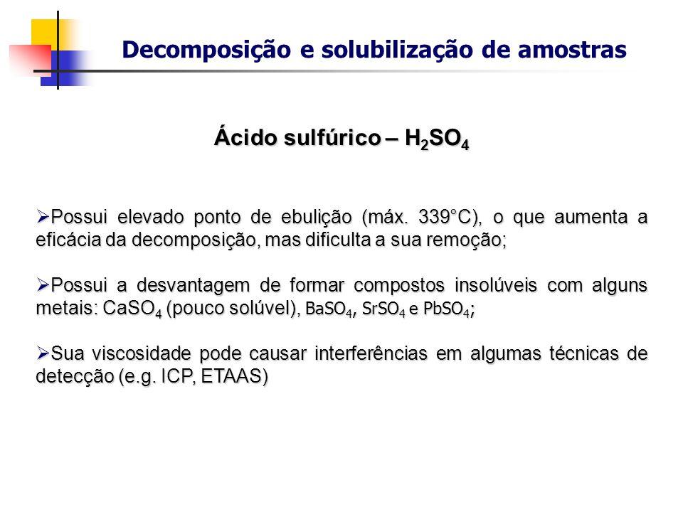 Decomposição e solubilização de amostras Ácido sulfúrico – H 2 SO 4 Possui elevado ponto de ebulição (máx. 339°C), o que aumenta a eficácia da decompo