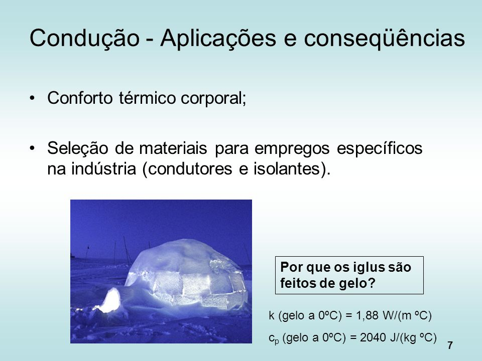 7 Condução - Aplicações e conseqüências Conforto térmico corporal; Seleção de materiais para empregos específicos na indústria (condutores e isolantes