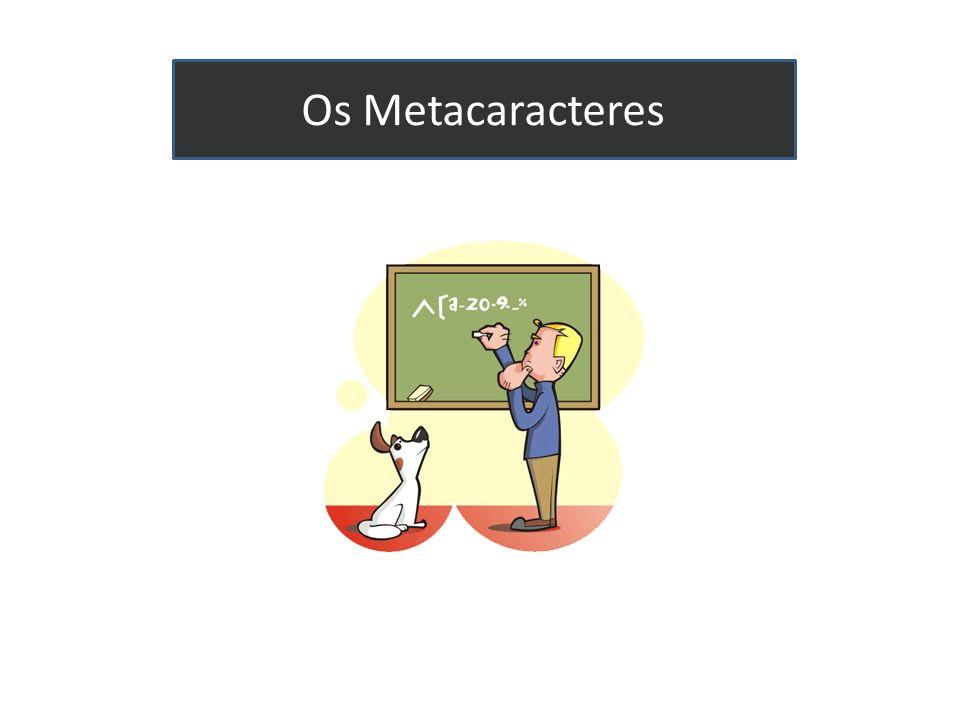 Sopa de letrinhas MetacaractereNome.Ponto [ ]Lista [^]Lista negada ?Opcional *Asterisco +Mais { }Chaves MetacaractereNome ^Circunflexo $Cifrão \bBorda \Escape |Ou (pipe) ( )Grupo \1Retrovisor