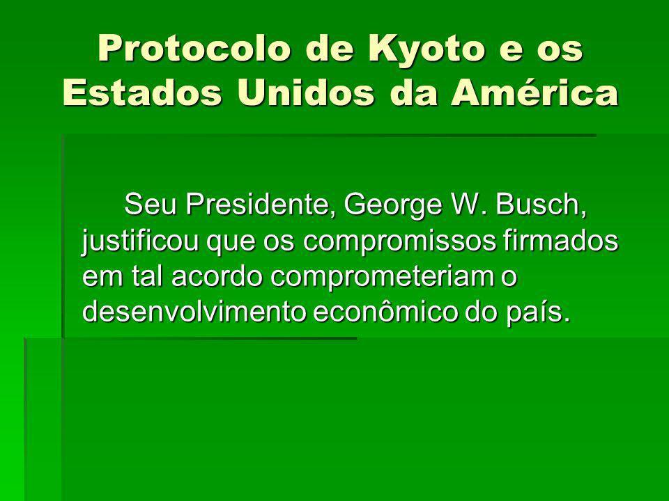 Protocolo de Kyoto e os Estados Unidos da América Seu Presidente, George W. Busch, justificou que os compromissos firmados em tal acordo comprometeria