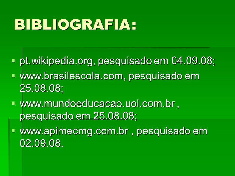 BIBLIOGRAFIA: pt.wikipedia.org, pesquisado em 04.09.08; pt.wikipedia.org, pesquisado em 04.09.08; www.brasilescola.com, pesquisado em 25.08.08; www.br
