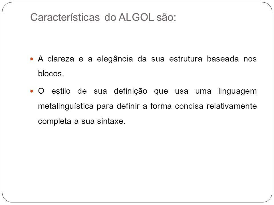 Características do ALGOL são: A clareza e a elegância da sua estrutura baseada nos blocos. O estilo de sua definição que usa uma linguagem metalinguís