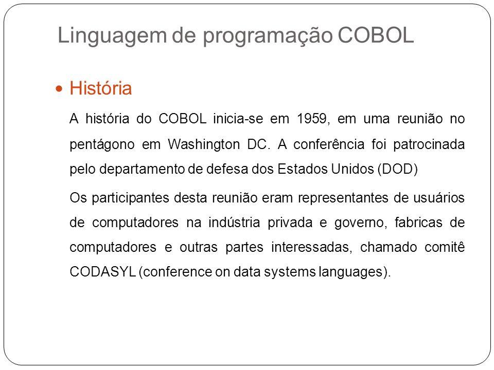 Linguagem de programação COBOL História A história do COBOL inicia-se em 1959, em uma reunião no pentágono em Washington DC. A conferência foi patroci