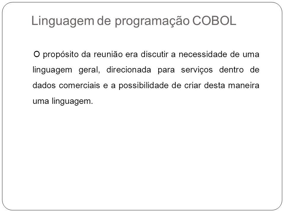 Linguagem de programação COBOL O propósito da reunião era discutir a necessidade de uma linguagem geral, direcionada para serviços dentro de dados com