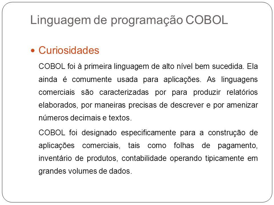 Linguagem de programação COBOL Curiosidades COBOL foi à primeira linguagem de alto nível bem sucedida. Ela ainda é comumente usada para aplicações. As