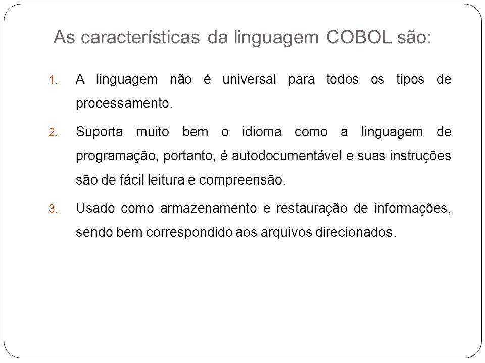 As características da linguagem COBOL são: 1. A linguagem não é universal para todos os tipos de processamento. 2. Suporta muito bem o idioma como a l