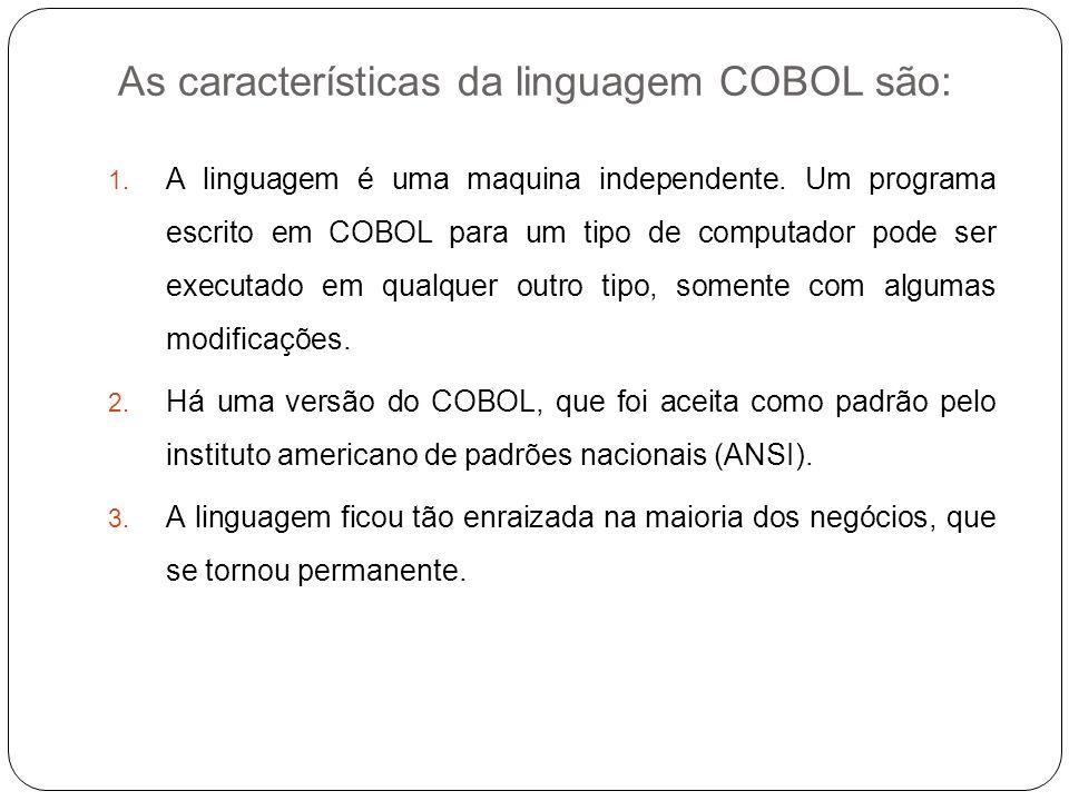 As características da linguagem COBOL são: 1. A linguagem é uma maquina independente. Um programa escrito em COBOL para um tipo de computador pode ser
