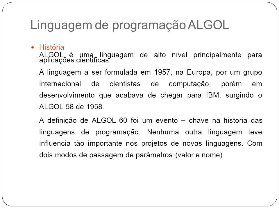 Linguagem de programação ALGOL História ALGOL é uma linguagem de alto nível principalmente para aplicações cientificas. A linguagem a ser formulada em