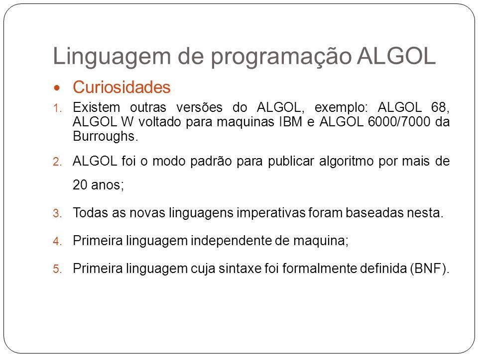 Linguagem de programação ALGOL Curiosidades 1. Existem outras versões do ALGOL, exemplo: ALGOL 68, ALGOL W voltado para maquinas IBM e ALGOL 6000/7000