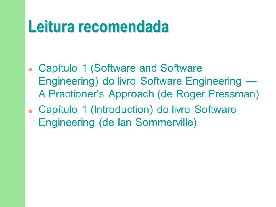 Leitura recomendada Capítulo 1 (Software and Software Engineering) do livro Software Engineering A Practioners Approach (de Roger Pressman) Capítulo 1 (Introduction) do livro Software Engineering (de Ian Sommerville)