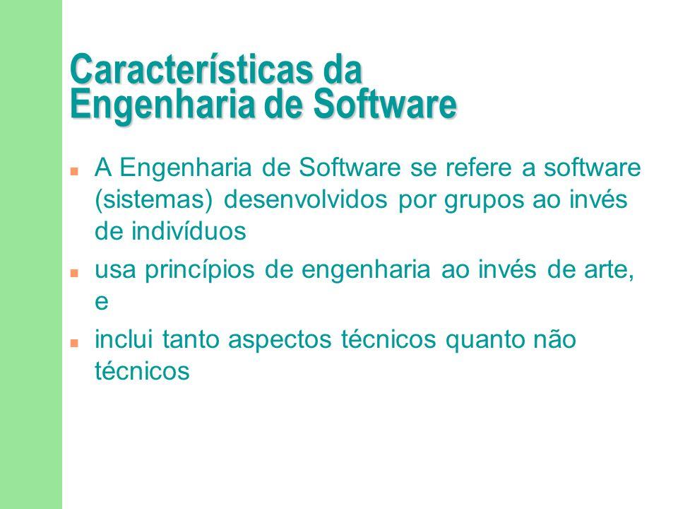 Características da Engenharia de Software A Engenharia de Software se refere a software (sistemas) desenvolvidos por grupos ao invés de indivíduos usa princípios de engenharia ao invés de arte, e inclui tanto aspectos técnicos quanto não técnicos