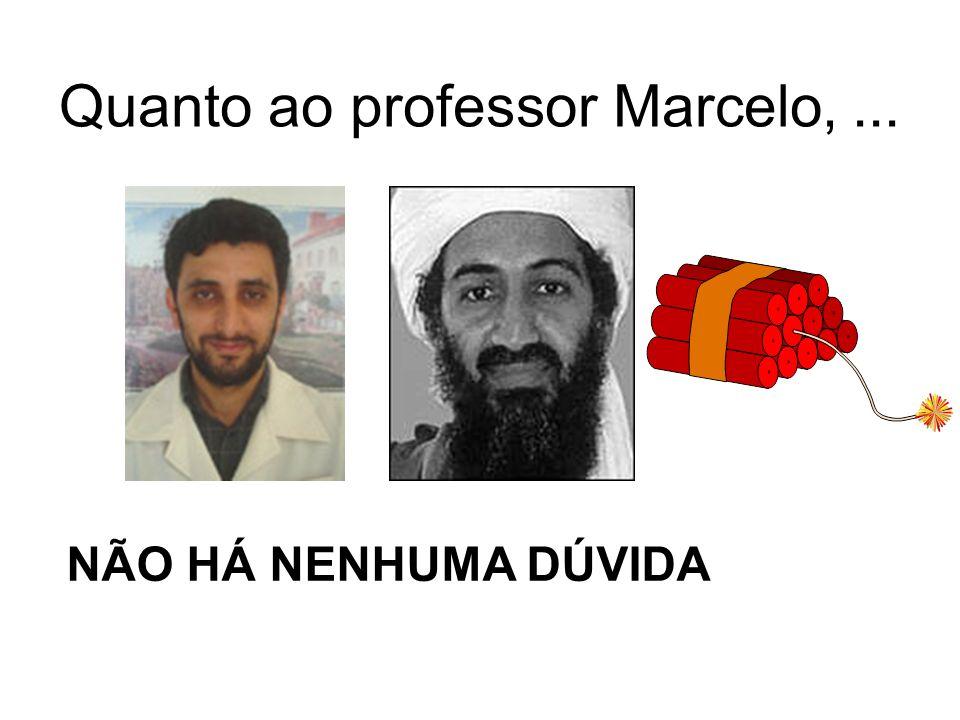 Quanto ao professor Marcelo,... NÃO HÁ NENHUMA DÚVIDA