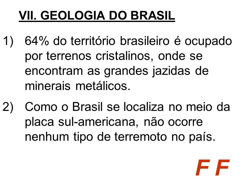 1)64% do território brasileiro é ocupado por terrenos cristalinos, onde se encontram as grandes jazidas de minerais metálicos. VII. GEOLOGIA DO BRASIL