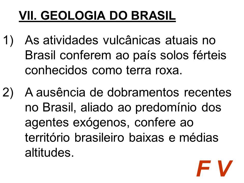 1)As atividades vulcânicas atuais no Brasil conferem ao país solos férteis conhecidos como terra roxa. VII. GEOLOGIA DO BRASIL F V 2)A ausência de dob