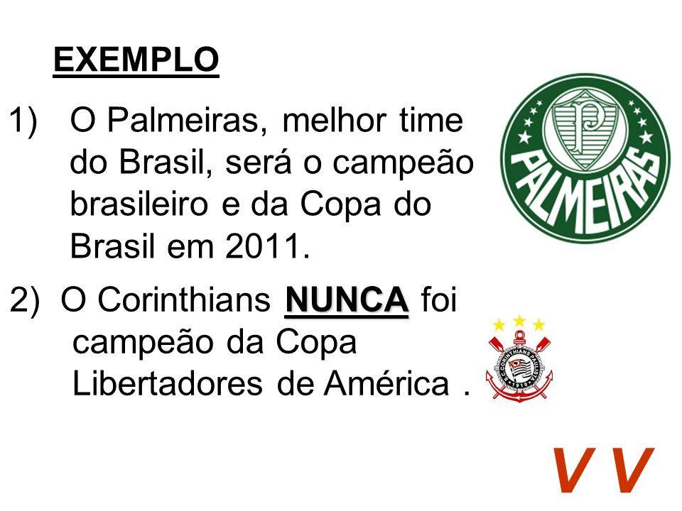 1)O Palmeiras, melhor time do Brasil, será o campeão brasileiro e da Copa do Brasil em 2011. EXEMPLO V NUNCA 2) O Corinthians NUNCA foi campeão da Cop
