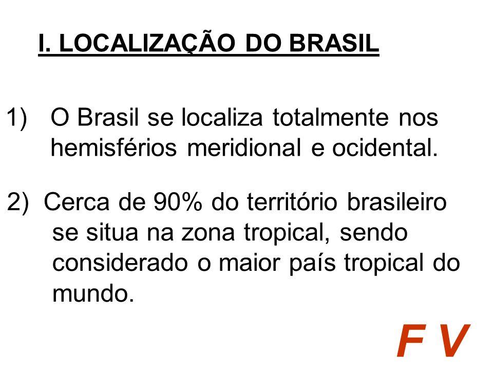 1)O Brasil se localiza totalmente nos hemisférios meridional e ocidental. I. LOCALIZAÇÃO DO BRASIL F V 2) Cerca de 90% do território brasileiro se sit