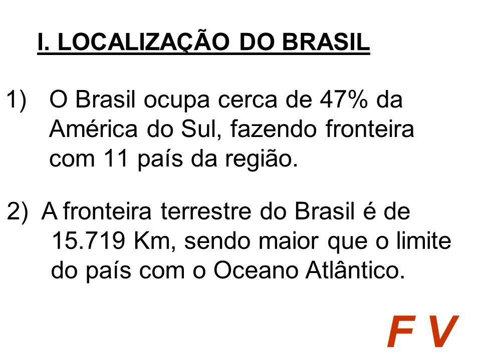 1)O Brasil ocupa cerca de 47% da América do Sul, fazendo fronteira com 11 país da região. I. LOCALIZAÇÃO DO BRASIL F V 2) A fronteira terrestre do Bra