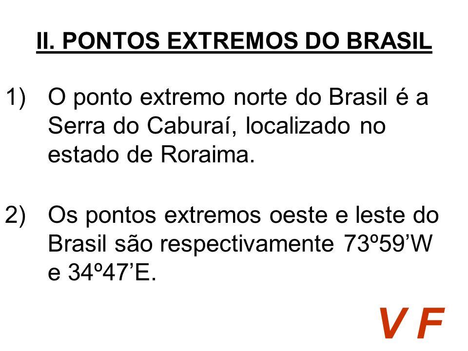 1)O ponto extremo norte do Brasil é a Serra do Caburaí, localizado no estado de Roraima. II. PONTOS EXTREMOS DO BRASIL V F 2)Os pontos extremos oeste