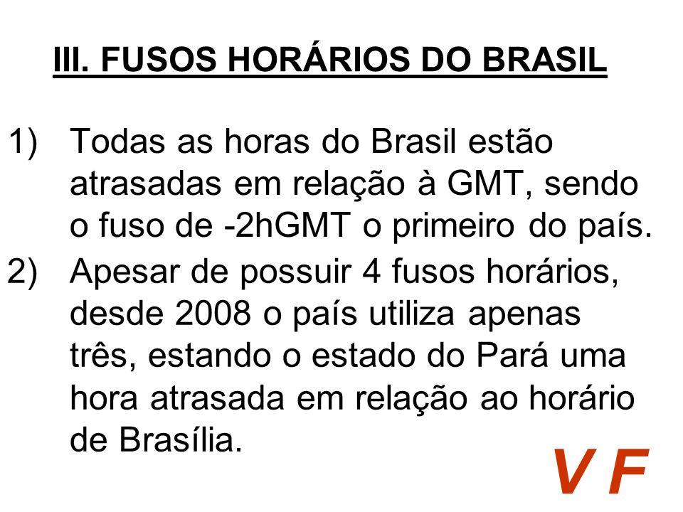 1)Todas as horas do Brasil estão atrasadas em relação à GMT, sendo o fuso de -2hGMT o primeiro do país. III. FUSOS HORÁRIOS DO BRASIL V F 2)Apesar de