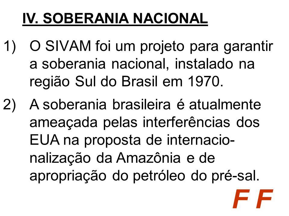 1)O SIVAM foi um projeto para garantir a soberania nacional, instalado na região Sul do Brasil em 1970. IV. SOBERANIA NACIONAL F 2)A soberania brasile