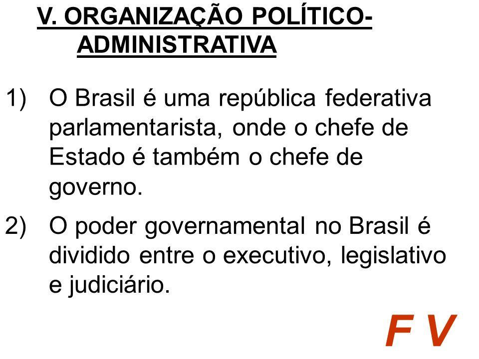 1)O Brasil é uma república federativa parlamentarista, onde o chefe de Estado é também o chefe de governo. V. ORGANIZAÇÃO POLÍTICO- ADMINISTRATIVA F V