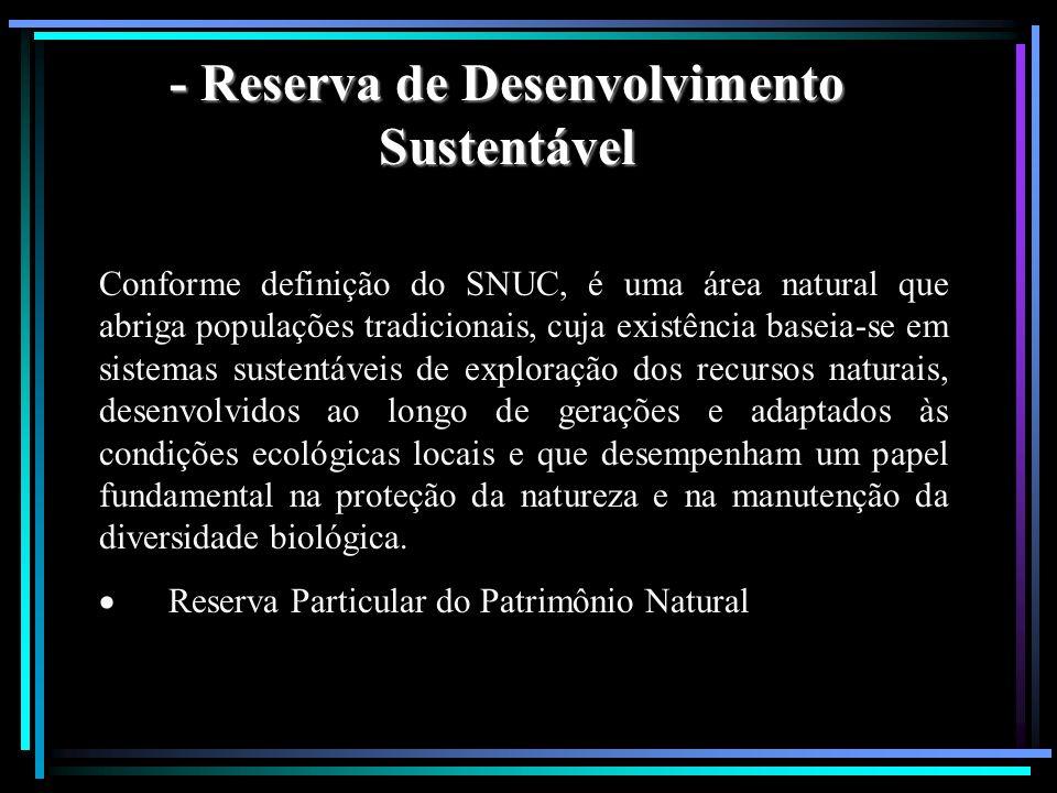 - Reserva de Desenvolvimento Sustentável Conforme definição do SNUC, é uma área natural que abriga populações tradicionais, cuja existência baseia-se