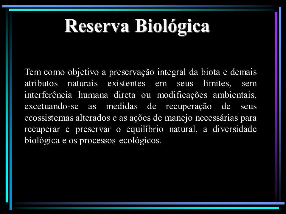 Reserva Biológica Tem como objetivo a preservação integral da biota e demais atributos naturais existentes em seus limites, sem interferência humana d