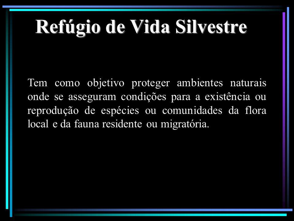 Refúgio de Vida Silvestre Tem como objetivo proteger ambientes naturais onde se asseguram condições para a existência ou reprodução de espécies ou com