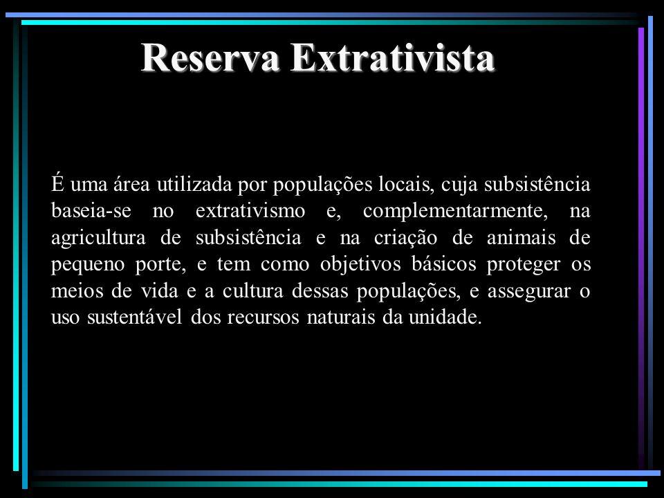 Reserva Extrativista É uma área utilizada por populações locais, cuja subsistência baseia-se no extrativismo e, complementarmente, na agricultura de s