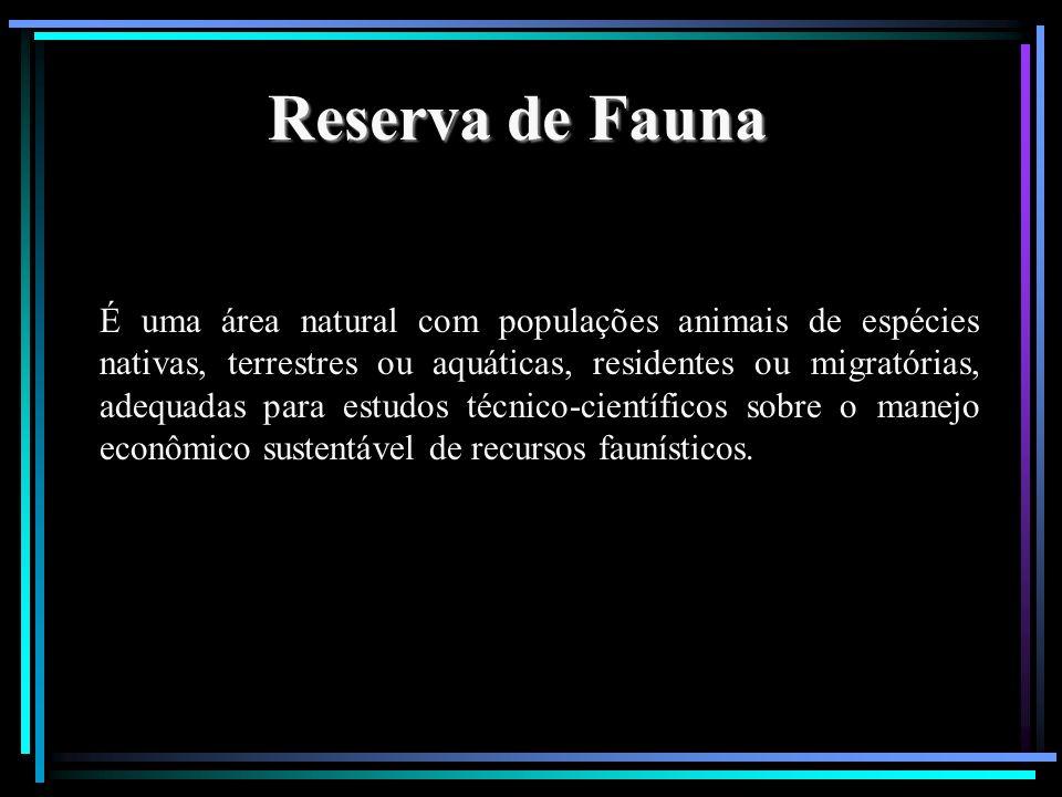 Reserva de Fauna É uma área natural com populações animais de espécies nativas, terrestres ou aquáticas, residentes ou migratórias, adequadas para est