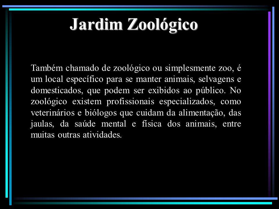 Jardim Zoológico Também chamado de zoológico ou simplesmente zoo, é um local específico para se manter animais, selvagens e domesticados, que podem se