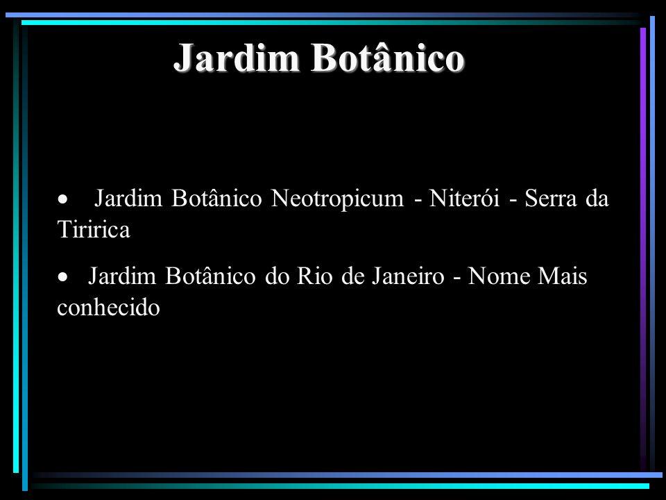 Jardim Botânico Jardim Botânico Neotropicum - Niterói - Serra da Tiririca Jardim Botânico do Rio de Janeiro - Nome Mais conhecido