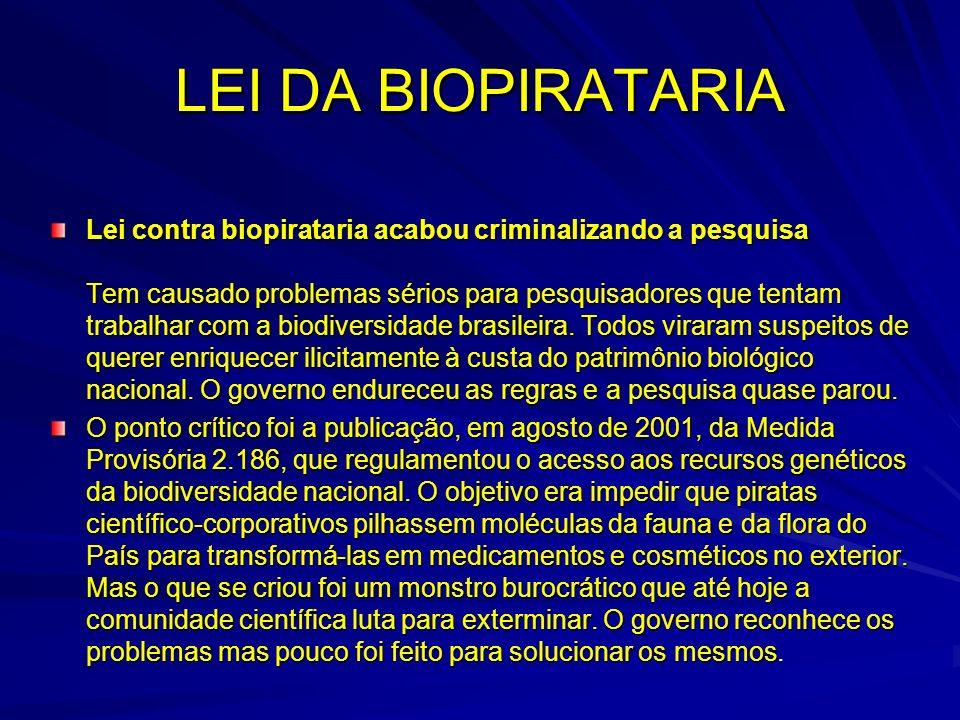 LEI DA BIOPIRATARIA Lei contra biopirataria acabou criminalizando a pesquisa Tem causado problemas sérios para pesquisadores que tentam trabalhar com a biodiversidade brasileira.