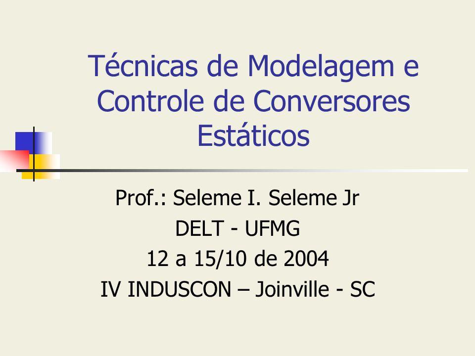 Técnicas de Modelagem e Controle de Conversores Estáticos Prof.: Seleme I. Seleme Jr DELT - UFMG 12 a 15/10 de 2004 IV INDUSCON – Joinville - SC
