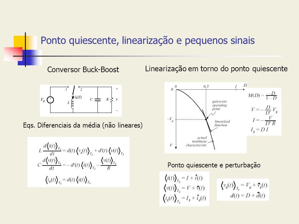 Ponto quiescente, linearização e pequenos sinais Conversor Buck-Boost Linearização em torno do ponto quiescente Eqs. Diferenciais da média (não linear