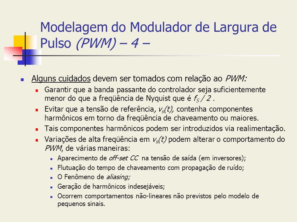 Modelagem do Modulador de Largura de Pulso (PWM) – 4 – Alguns cuidados devem ser tomados com relação ao PWM: Garantir que a banda passante do controla