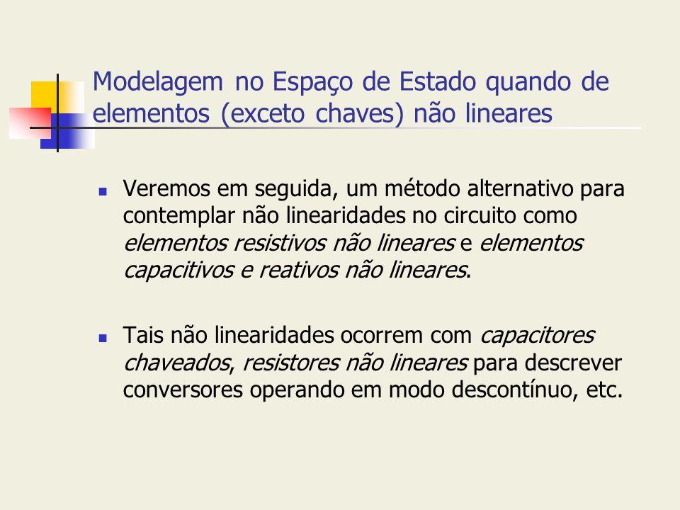 Modelagem no Espaço de Estado quando de elementos (exceto chaves) não lineares Veremos em seguida, um método alternativo para contemplar não linearida
