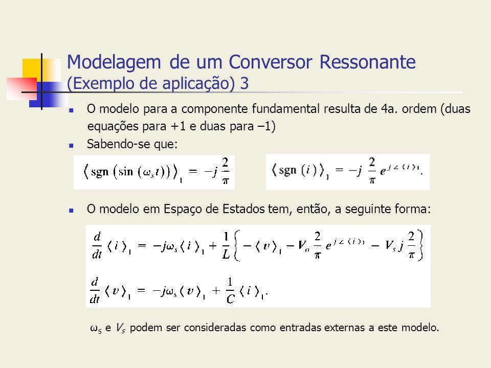 Modelagem de um Conversor Ressonante (Exemplo de aplicação) 3 O modelo para a componente fundamental resulta de 4a. ordem (duas equações para +1 e dua