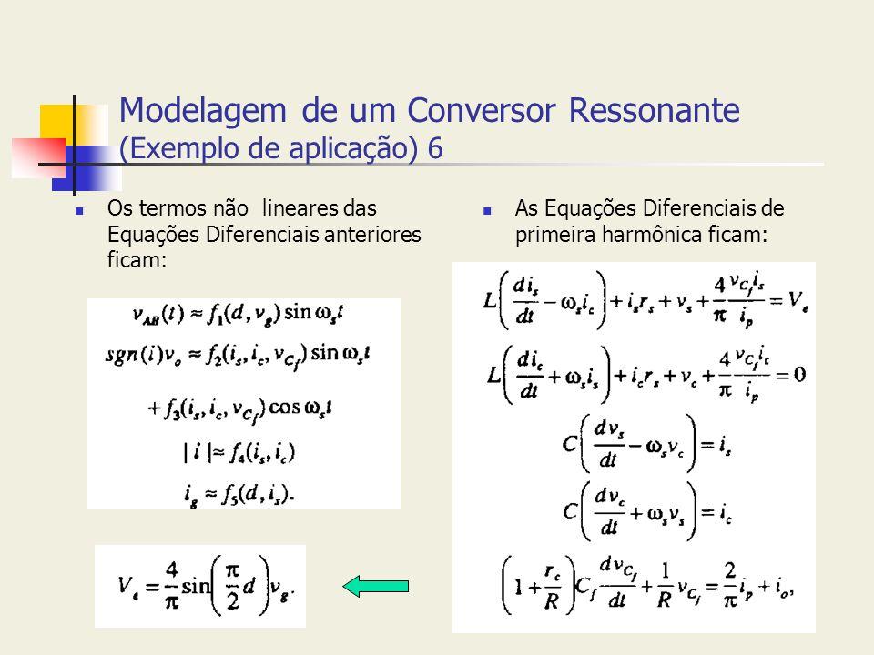 Modelagem de um Conversor Ressonante (Exemplo de aplicação) 6 Os termos não lineares das Equações Diferenciais anteriores ficam: As Equações Diferenci