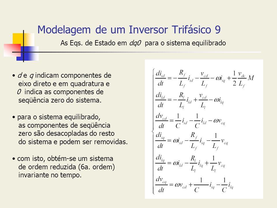 Modelagem de um Inversor Trifásico 9 As Eqs. de Estado em dq0 para o sistema equilibrado d e q indicam componentes de eixo direto e em quadratura e 0