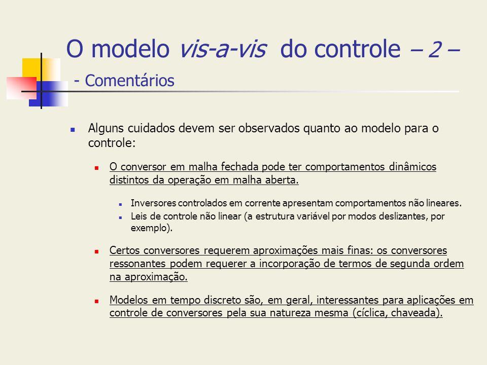 O modelo vis-a-vis do controle – 2 – - Comentários Alguns cuidados devem ser observados quanto ao modelo para o controle: O conversor em malha fechada