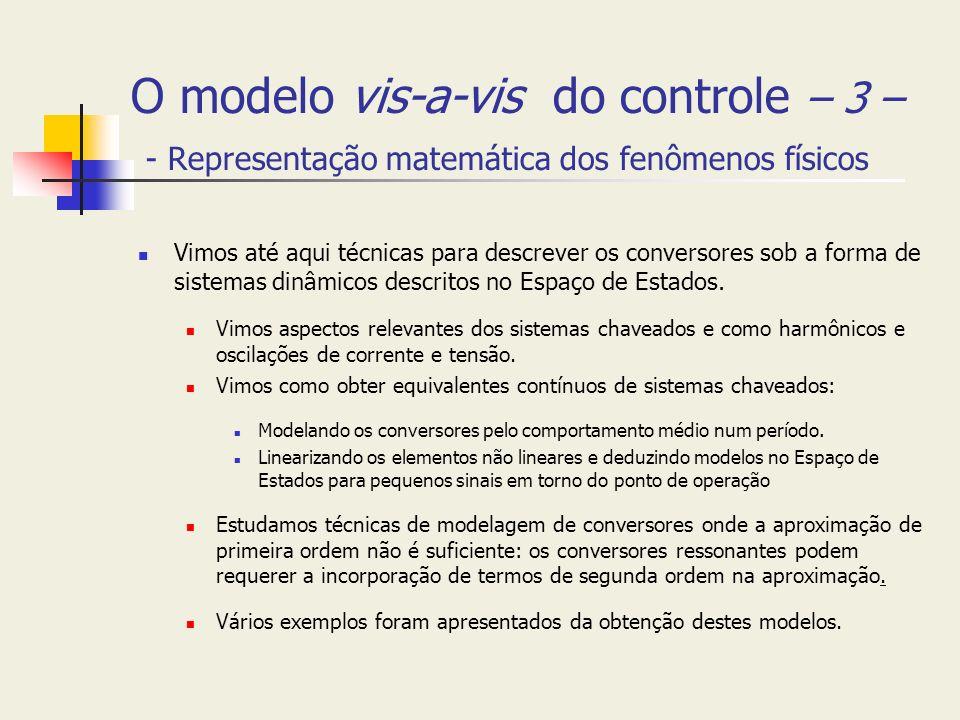 O modelo vis-a-vis do controle – 3 – - Representação matemática dos fenômenos físicos Vimos até aqui técnicas para descrever os conversores sob a form