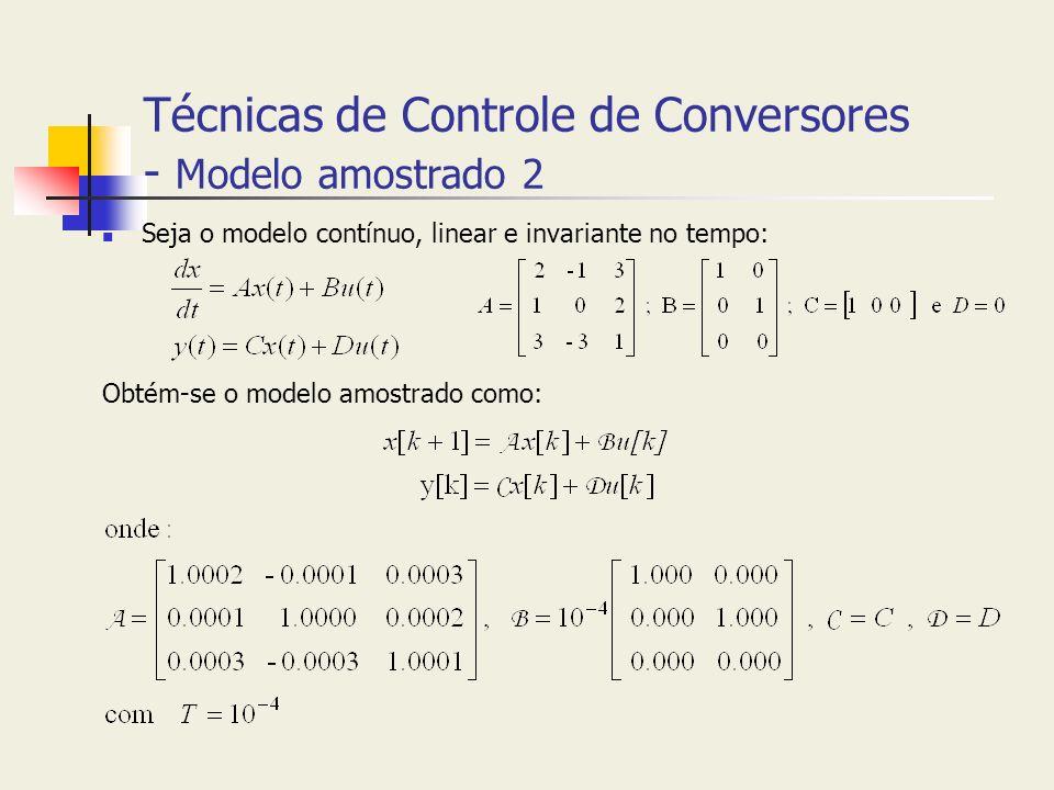 Técnicas de Controle de Conversores - Modelo amostrado 2 Seja o modelo contínuo, linear e invariante no tempo: Obtém-se o modelo amostrado como: